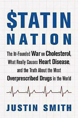 Statin Nation: The Ill-Founded War on Cholesterol, the Truth About the Most Over