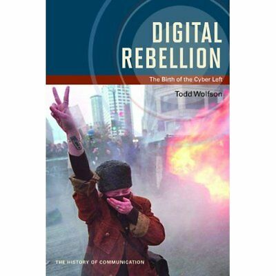 Digital Rebellion: The Birth of the Cyber Left (History - Paperback NEW Todd Wol