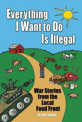 Everything I Want to Do is Illegal: War Stories from the Local Food Front by Joe