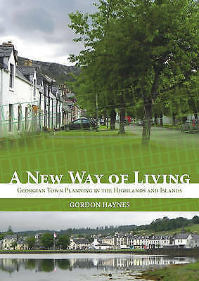 A New Way of Living: Georgian Town Planning in the Highlands & Islands by Gordon