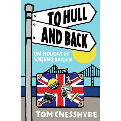 To Hull and Back: On Holiday in Unsung Britain - Paperback NEW Chesshyre, Tom 20