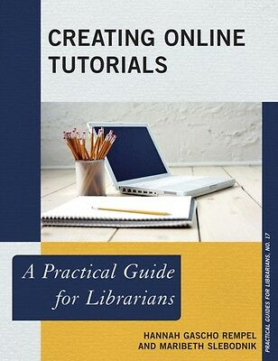 Creating Online Tutorials: A Practical Guide for Librarians (The Practical Guid.