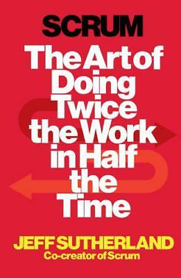 Scrum: The Art of Doing Twice the Work in Half the Time by Sutherland, Jeff, NEW