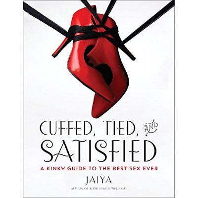 Cuffed, Tied, and Satisfied: A Kinky Guide to the Best  - Paperback NEW Jaiya(Au