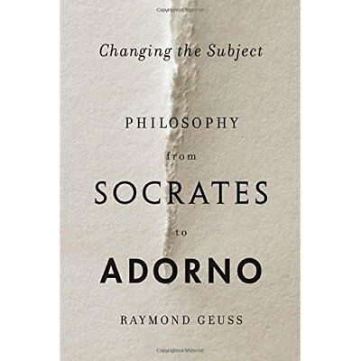 Changing the Subject: Philosophy from Socrates to Adorn - Hardcover NEW Geuss, R