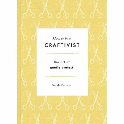 How to Be a Craftivist: The Art of Gentle Protest - Hardcover NEW Corbett, Sarah