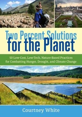 Two Percent Solutions for the Planet: 50 Low-Cost, Low-Tech, Natu...