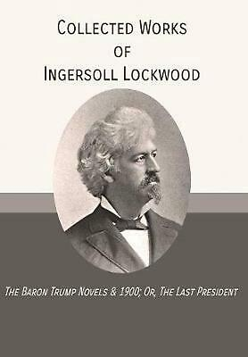 Collected Works of Ingersoll Lockwood: The Baron Trump Novels & 1900; Or, the La