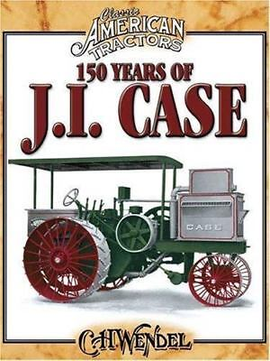 150 Years Of J.I. Case: Classic American Tractors by C.H Wendel