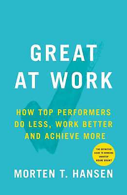 Great at Work: How Top Performers Do Less, Work Better, and Achieve More by Hans