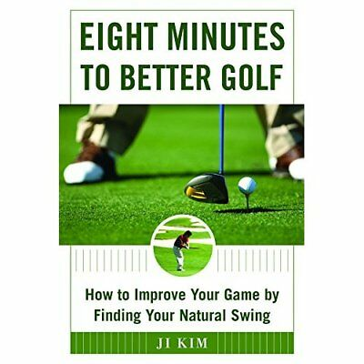 The Eight Minutes to Better Golf: How to Improve Your G - Hardcover NEW Ji Kim(A