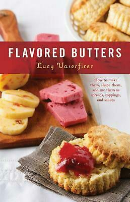 Flavored Butters: How to Make Them, Shape Them, and Use Them as Spreads, Topping
