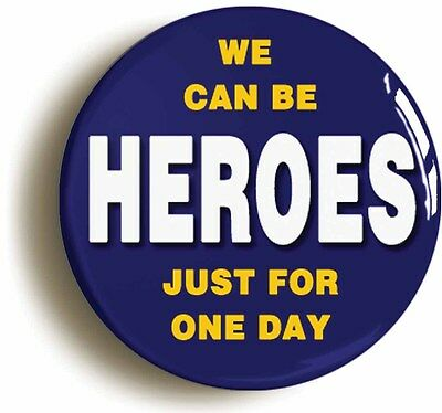 WE CAN BE HEROES JUST FOR ONE DAY BADGE BUTTON PIN (Size is 2inch/50mm diameter)