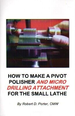 How to Make a Pivot Polisher and Micro Drilling Attachment for the Small Lathe