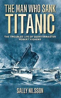 The Man Who Sank Titanic: The Troubled Life Of Quartermaster Robert Hichens, Nil
