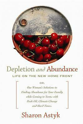 Depletion and Abundance: Life on the New Home Front by Sharon Astyk (English) Pa