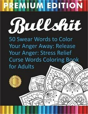 Bullshit: 50 Swear Words to Color Your Anger Away: Release Your Anger: Stress Re