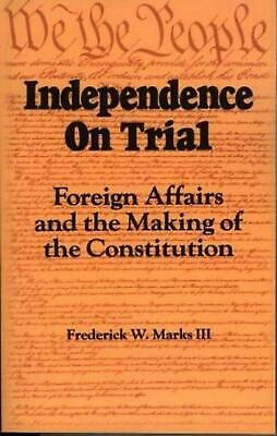 Independence on Trial: Foreign Affairs and the Making of the Constitution by Fre