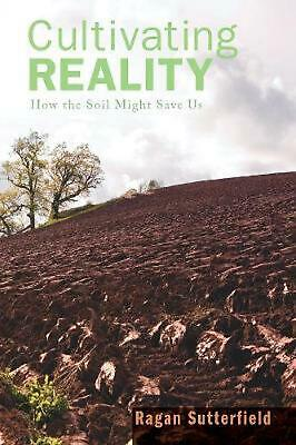 Cultivating Reality: How the Soil Might Save Us by Ragan Sutterfield (English) P