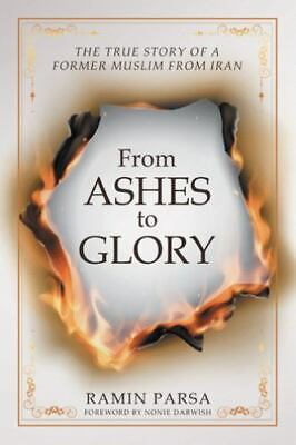 From Ashes to Glory: The Story of a Former Muslim from Iran (Paperback or Softba