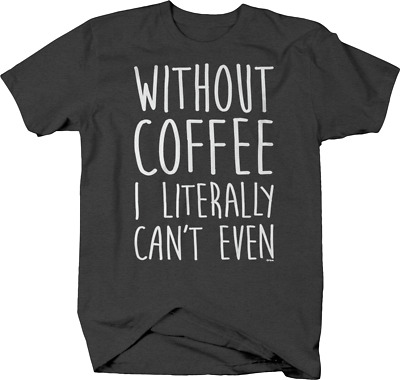 Without Coffee I Literally Can't Even Addict Morning Cup T shirt for men