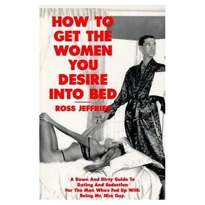 How to Get the Women You Desire into Bed - Paperback NEW Ross Jeffries(A 1998-09