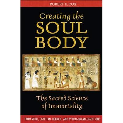 Creating The Soul Body: The Sacred Science of Immortali - Paperback NEW Cox, Rob