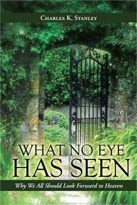 What No Eye Has Seen: Why We All Should Look Forward to Heaven (Paperback or Sof