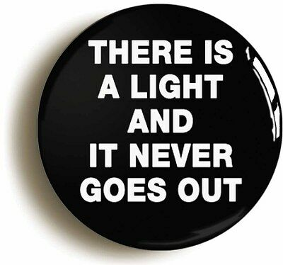 THERE IS A LIGHT AND IT NEVER GOES OUT BADGE BUTTON PIN (Size is 2inch diameter)