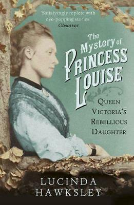 The Mystery of Princess Louise: Queen Victoria's Rebellious Daughter by Hawksley