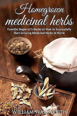 (Good)-Homegrown Medicinal Herbs: Essential Beginner's Guide on How to Succesful