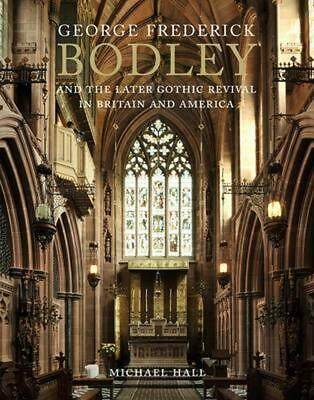 George Frederick Bodley and the Later Gothic Revival in Brit by Michael Hall (En