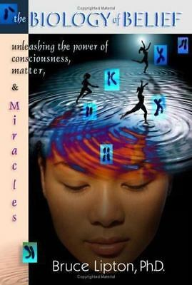 The Biology Of Belief: Unleashing The Power Of Consciousness, Matter And Miracle