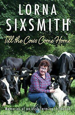 Till the Cows Come Home: Memories of an Irish farming childhood by Lorna Sixsmit