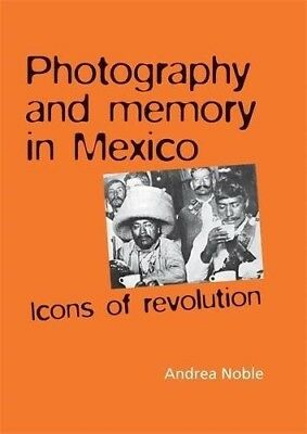 Photography and Memory in Mexico: Icons of Revolution (Politics, Culture & Socie