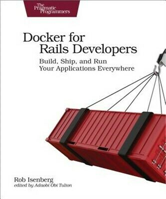 Docker for Rails Developers: Build, Ship, and Run Your Applications Everywhere (