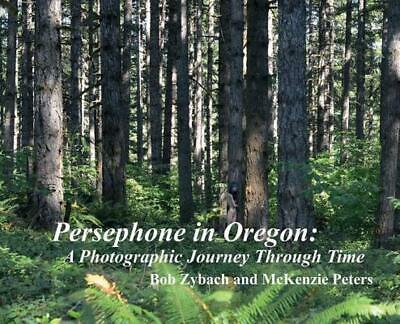 Persephone in Oregon: A Photographic Journey Through Time by Bob Zybach (English