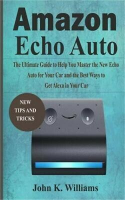 AMAZON ECHO AUTO User's Manual: A No-Fluff Guide to