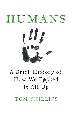 Humans: A Brief History of How We F*cked It All Up by Tom Phillips Paperback Boo
