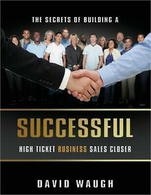 The Secrets of Building a Successful High Ticket Business Sales Closer (Paperbac
