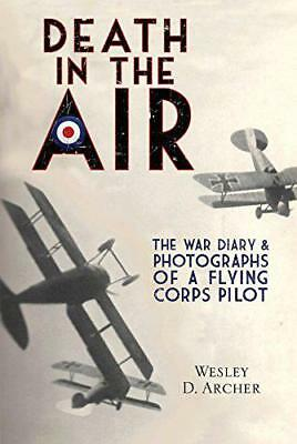 Death in the Air: The War Diary and Photographs of a Flying Corps Pilot by Wesle