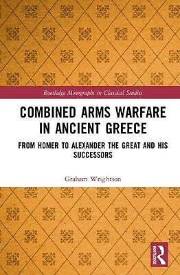 Combined Arms Warfare in Ancient Greece: From Homer to Alexander the Great and h