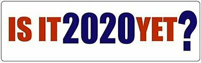 IS IT 2020 YET? Novelty Political Bumper Sticker/Decal liberal democrat funny