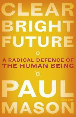Clear Bright Future: A Radical Defence of the Human Being by Paul Mason (English