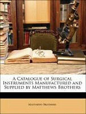 A Catalogue of Surgical Instruments Manufactured and Supplied by Matthews B ...