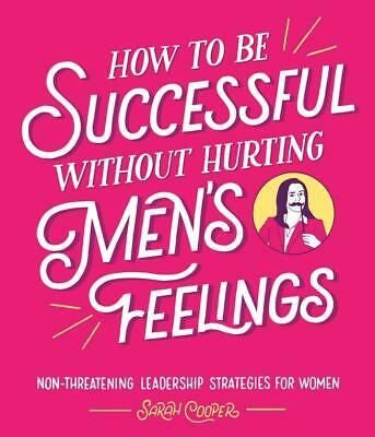 How to Be Successful Without Hurting Men's Feelings ~ Sarah  ... 9781910931202