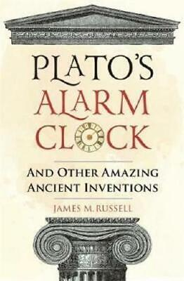 Plato's Alarm Clock and Other Amazing Ancient Inventions by James M Russell (...