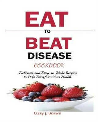 Eat to Beat Disease Cookbook: Discover an Opportunity to Take Charge of Your Liv
