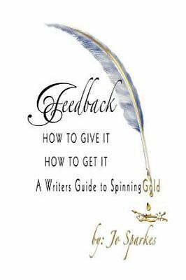 Feedback : How to Give It, How to Get It: a Writers Guide to Spinning Gold, P...
