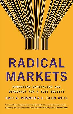 Radical Markets: Uprooting Capitalism and Democracy for a Just Society by Eric A